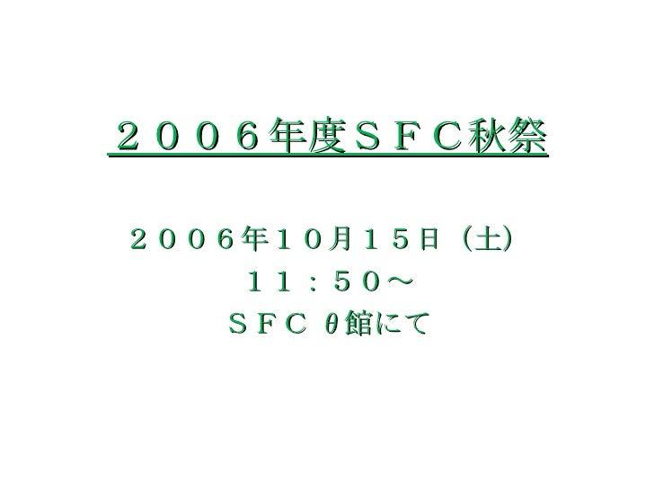 2006年度SFC秋祭 <ul><li>2006年10月15日(土) </li></ul><ul><li>11:50~ </li></ul><ul><li>SFC θ 館にて </li></ul>