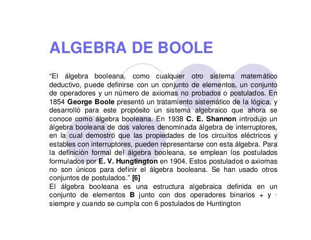 """ALGEBRA DE BOOLE """"El álgebra booleana, como cualquier otro sistema matemático deductivo, puede definirse con un conjunto d..."""