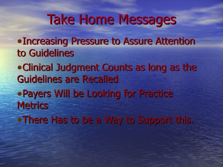 Take Home Messages <ul><li>Increasing Pressure to Assure Attention to Guidelines </li></ul><ul><li>Clinical Judgment Count...