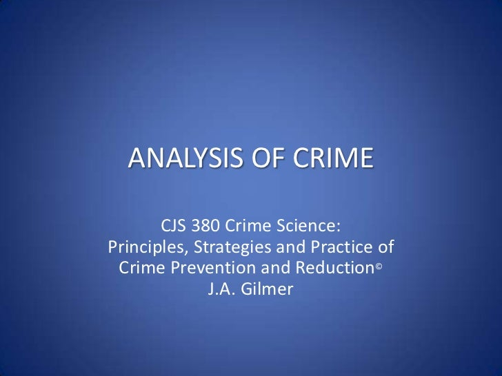 ANALYSIS OF CRIME<br />CJS 380 Crime Science:Principles, Strategies and Practice of<br />Crime Prevention and Reduction©<b...