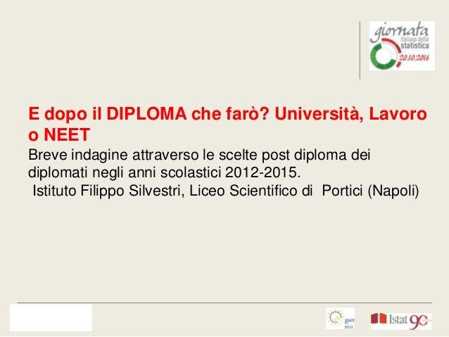 E dopo il DIPLOMA che farò? Università, Lavoro o NEET Breve indagine attraverso le scelte post diploma dei diplomati negli...