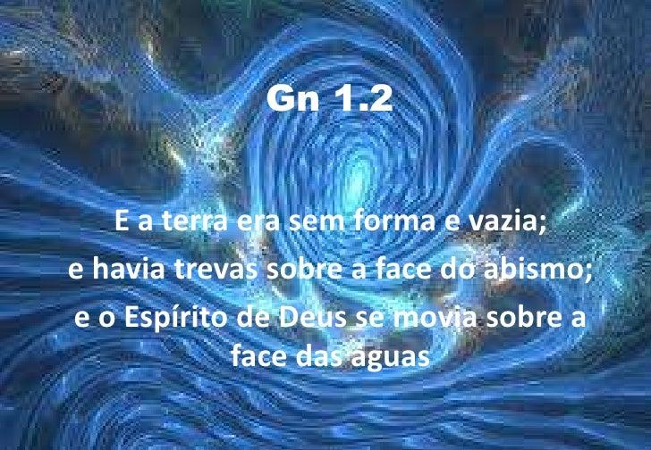 Gn 1.2<br />E a terra era sem forma e vazia; <br />e havia trevas sobre a face do abismo; <br />e o Espírito de Deus se mo...
