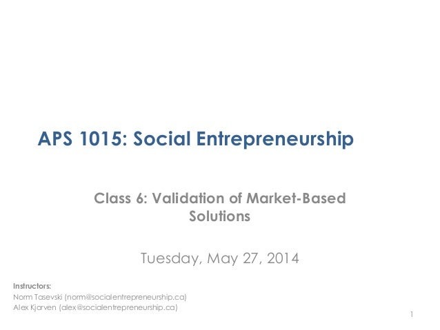 APS 1015: Social Entrepreneurship Class 6: Validation of Market-Based Solutions Tuesday, May 27, 2014 1 Instructors: Norm ...