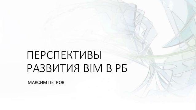 ПЕРСПЕКТИВЫ РАЗВИТИЯ BIM В РБ МАКСИМ ПЕТРОВ
