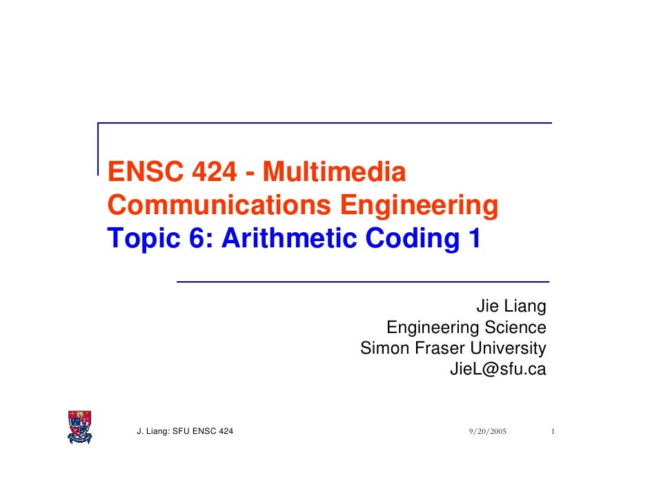 ENSC 424 - Multimedia Communications Engineering Topic 6: Arithmetic Coding 1                                           Ji...
