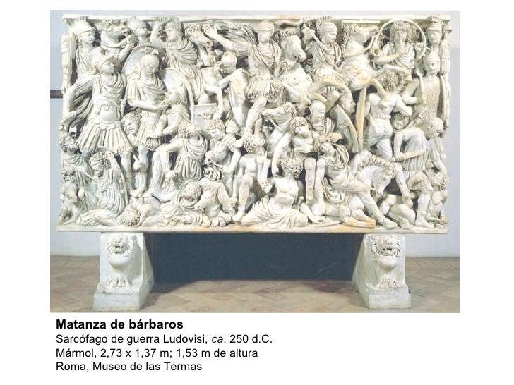 Matanza de bárbaros Sarcófago de guerra Ludovisi,  ca . 250 d.C. Mármol, 2,73 x 1,37 m; 1,53 m de altura Roma, Museo de la...