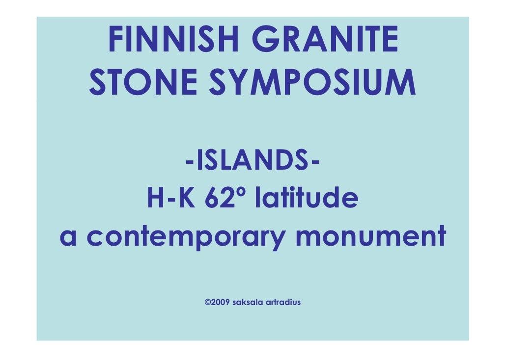 FINNISH GRANITE  STONE SYMPOSIUM          -ISLANDS-       H-K 62º latitude a contemporary monument          ©2009 saksala ...