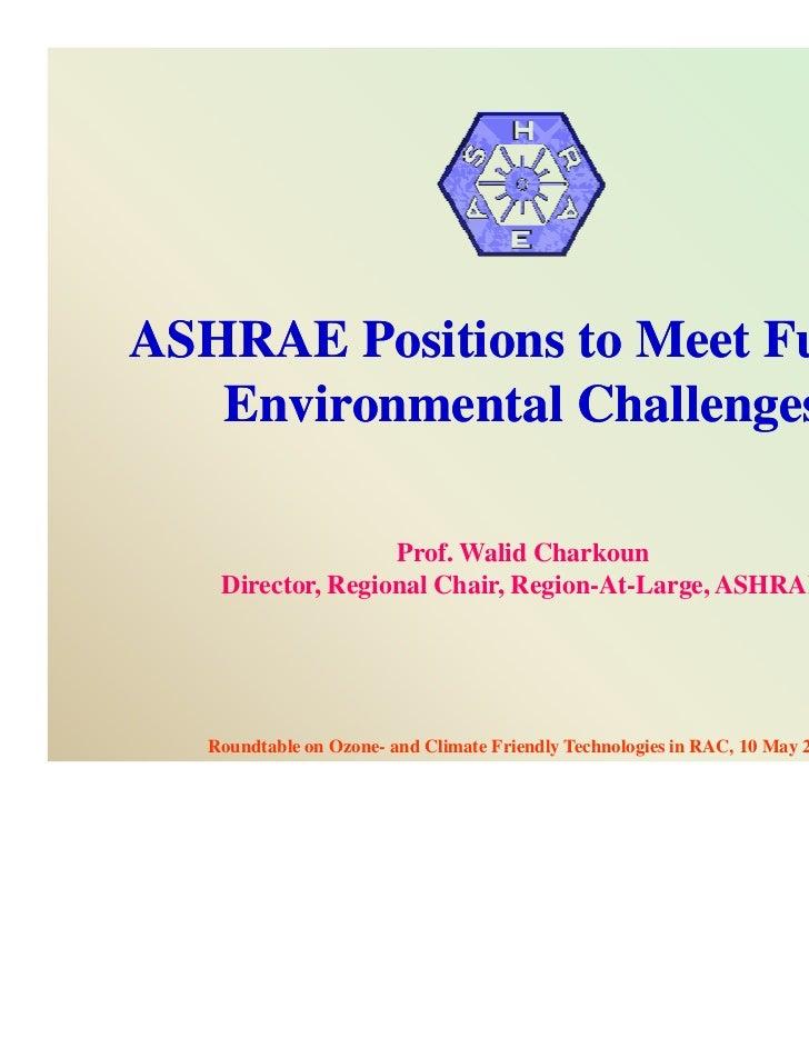 ASHRAE Positions to Meet Future   Environmental Challenges                   Prof. Walid Charkoun    Director, Regional Ch...