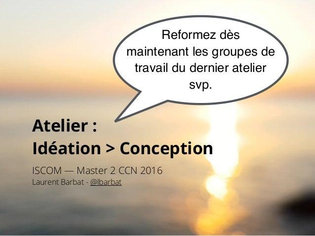 Atelier :  Idéation > Conception ISCOM — Master 2 CCN 2016 Laurent Barbat - @lbarbat Reformez dès maintenant les groupes ...