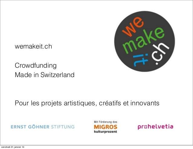 wemakeit.ch Crowdfunding Made in Switzerland  Pour les projets artistiques, créatifs et innovants  vendredi 31 janvier 14