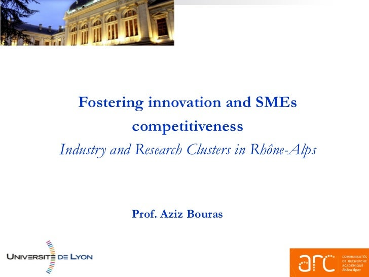Fostering innovation and SMEs            competitivenessIndustry and Research Clusters in Rhône-Alps            Prof. Aziz...