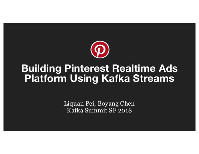 Building Pinterest Realtime Ads Platform Using Kafka Streams Liquan Pei, Boyang Chen Kafka Summit SF 2018