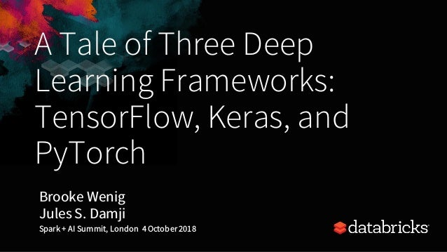 A Tale of Three Deep Learning Frameworks: TensorFlow, Keras, and PyTorch Brooke Wenig Jules S. Damji Spark + AI Summit, Lo...