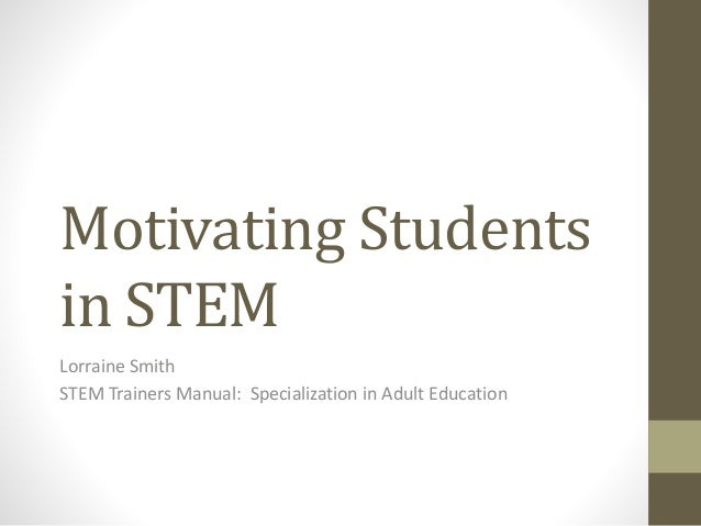 Motivating Students in STEM Lorraine Smith STEM Trainers Manual: Specialization in Adult Education