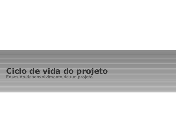 Ciclo de vida do projeto Fases do desenvolvimento de um projeto