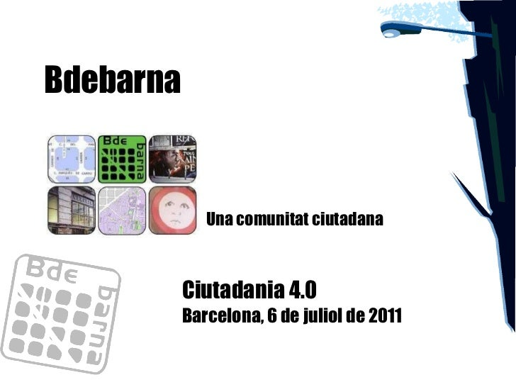 Bdebarna Ciutadania 4.0 Barcelona, 6 de juliol de 2011 Una comunitat ciutadana