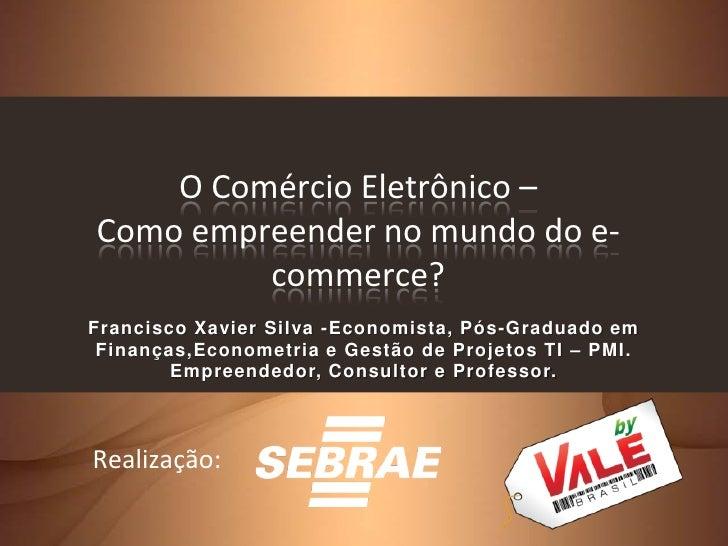O Comércio Eletrônico – Como empreender no mundo do e-          commerce? Francisco Xavier Silva -Economista, Pós-Graduado...