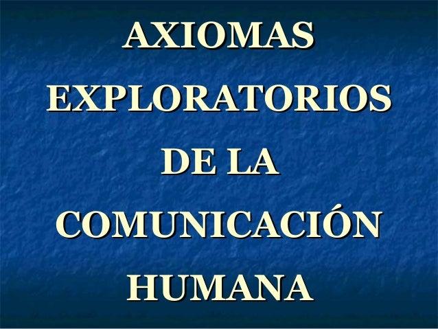 AXIOMASAXIOMASEXPLORATORIOSEXPLORATORIOSDE LADE LACOMUNICACIÓNCOMUNICACIÓNHUMANAHUMANA