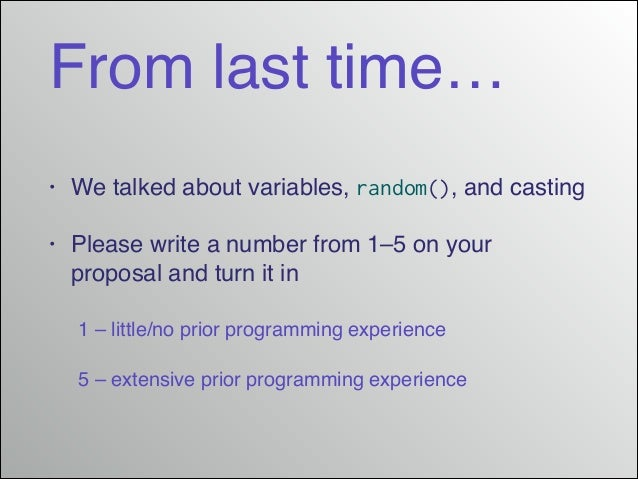From last time… •  We talked about variables, random(), and casting!  •  Please write a number from 1–5 on your proposal a...