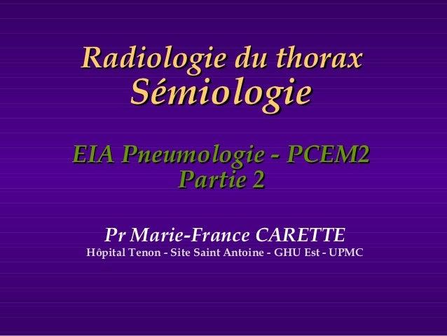 Radiologie du thorax        SémiologieEIA Pneumologie - PCEM2        Partie 2    Pr Marie-France CARETTE Hôpital Tenon - S...