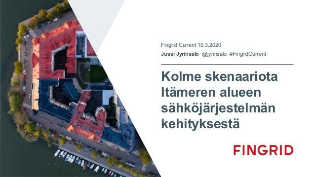 Kolme skenaariota Itämeren alueen sähköjärjestelmän kehityksestä Fingrid Current 10.3.2020 Jussi Jyrinsalo @jyrinsalo #Fin...