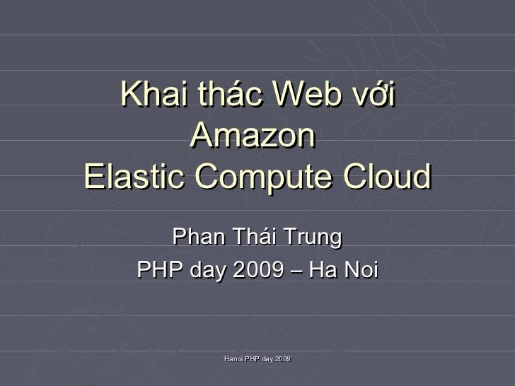 Khai thác Web với        AmazonElastic Compute Cloud     Phan Thái Trung   PHP day 2009 – Ha Noi          Hanoi PHP day 2009