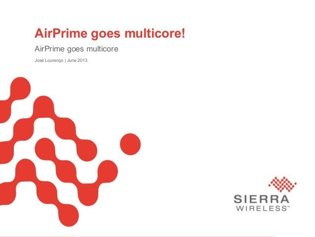 PageSierra Wireless Proprietary and Confidential 1AirPrime goes multicore!AirPrime goes multicoreJosé Lourenço   June 2013