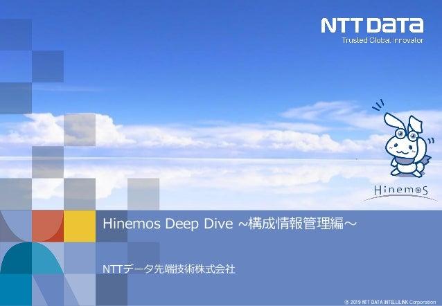 © 2019 NTT DATA INTELLILINK Corporation Hinemos Deep Dive ~構成情報管理編~ NTTデータ先端技術株式会社