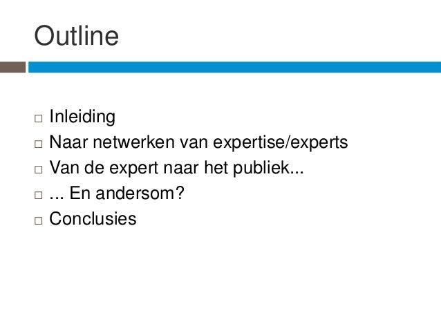 Outline   Inleiding   Naar netwerken van expertise/experts   Van de expert naar het publiek...   ... En andersom?   C...