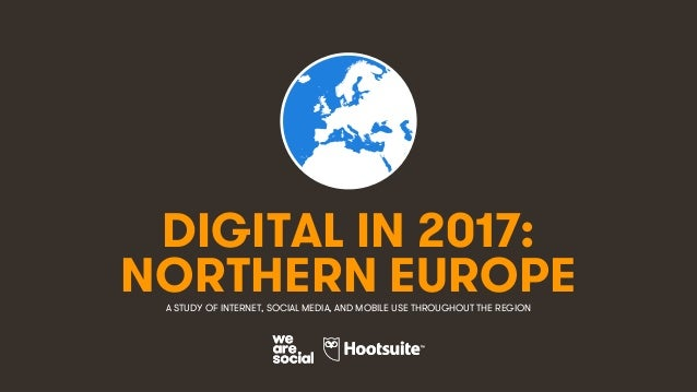 1 DIGITAL IN 2017: A STUDY OF INTERNET, SOCIAL MEDIA, AND MOBILE USE THROUGHOUT THE REGION NORTHERN EUROPE