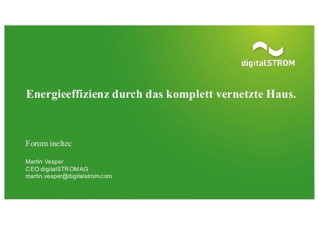 Forum ineltec Martin Vesper CEO digitalSTROM AG martin.vesper@digitalstrom.com Energieeffizienz durch das komplett vern...