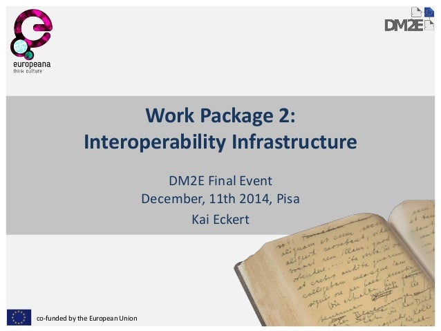 co-funded by the European Union  Work Package 2: Interoperability Infrastructure  DM2E Final Event December, 11th 2014, Pi...