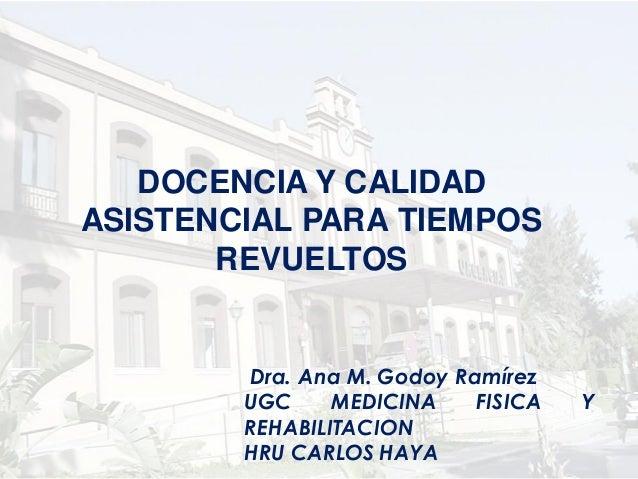 DOCENCIA Y CALIDADASISTENCIAL PARA TIEMPOS       REVUELTOS        Dra. Ana M. Godoy Ramírez        UGC     MEDICINA    FIS...