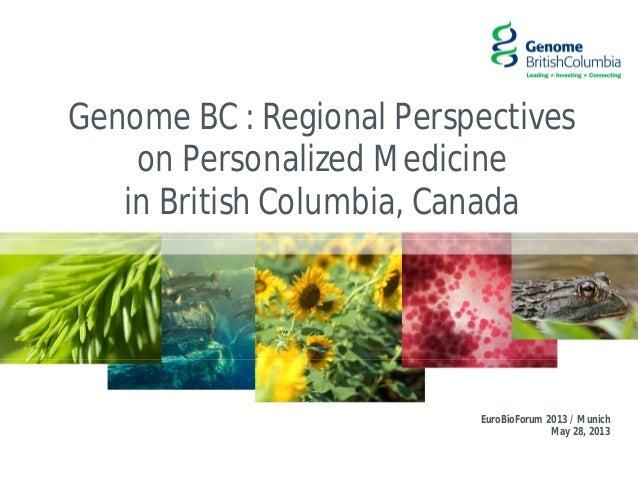 Genome BC : Regional Perspectiveson Personalized Medicinein British Columbia, CanadaEuroBioForum 2013 / MunichMay 28, 2013