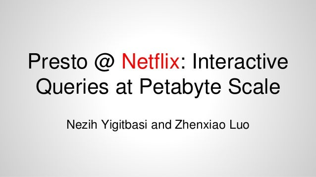 Presto @ Netflix: Interactive Queries at Petabyte Scale Nezih Yigitbasi and Zhenxiao Luo
