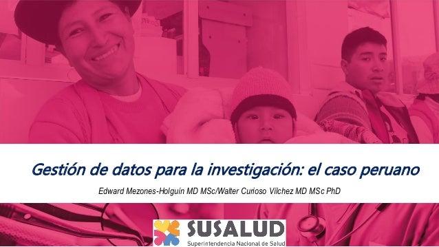 Edward Mezones-Holguín MD MSc/Walter Curioso Vílchez MD MSc PhD Gestión de datos para la investigación: el caso peruano