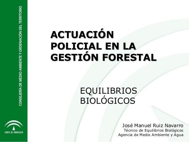 ACTUACIÓN POLICIAL EN LA GESTIÓN FORESTAL José Manuel Ruiz Navarro Técnico de Equilibrios Biológicos Agencia de Medio Ambi...
