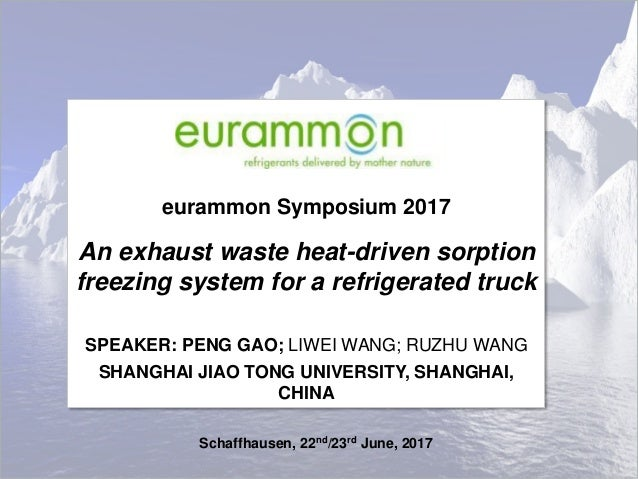 eurammon Symposium 2017 An exhaust waste heat-driven sorption freezing system for a refrigerated truck SPEAKER: PENG GAO; ...