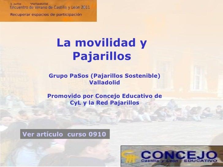 Grupo PaSos (Pajarillos Sostenible) Valladolid Promovido por Concejo Educativo de CyL y la Red Pajarillos La movilidad y P...