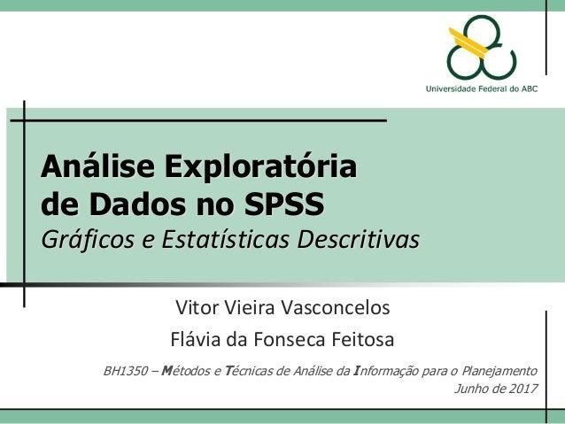 Análise Exploratória de Dados no SPSS Gráficos e Estatísticas Descritivas Vitor Vieira Vasconcelos BH1350 – Métodos e Técn...
