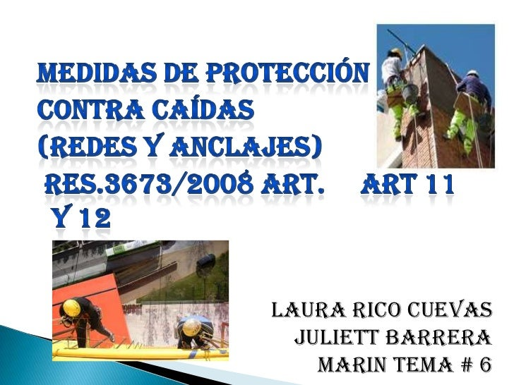 MEDIDAS DE PROTECCIóN<br />CONTRA CAÍDAS<br />(REDES Y ANCLAJES)<br /> Res.3673/2008 art.     ART 11 Y 12<br />LAURA RICO ...