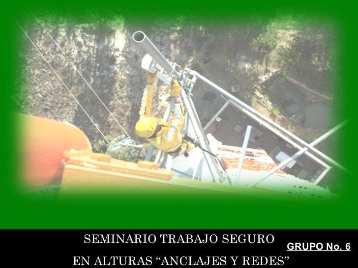 """SEMINARIO TRABAJO SEGURO EN ALTURAS """"ANCLAJES Y REDES"""" GRUPO No. 6"""