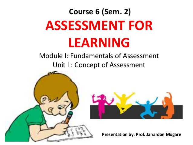 Course 6 (Sem. 2) ASSESSMENT FOR LEARNING Module I: Fundamentals of Assessment Unit I : Concept of Assessment Presentation...