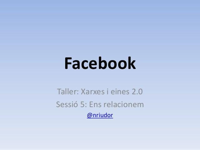 FacebookTaller: Xarxes i eines 2.0Sessió 5: Ens relacionem         @nriudor
