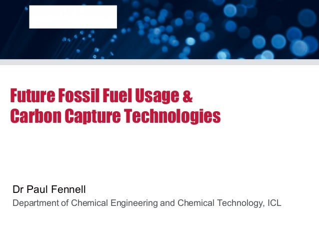 Future Fossil Fuel Usage &Carbon Capture TechnologiesDr Paul FennellDepartment of Chemical Engineering and Chemical Techno...