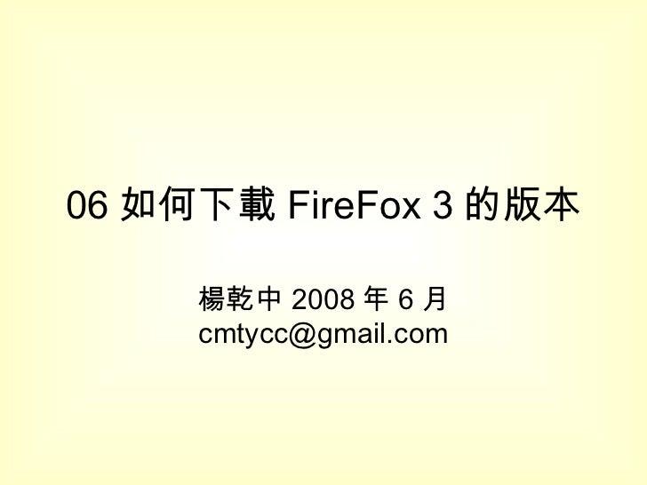 06 如何下載 FireFox 3 的版本 楊乾中 2008 年 6 月  [email_address]