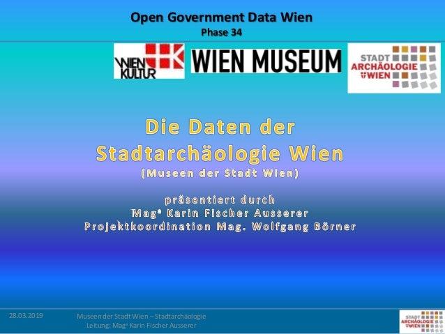 28.03.2019 Museen der Stadt Wien – Stadtarchäologie Leitung: Maga Karin Fischer Ausserer Open Government Data Wien Phase 34