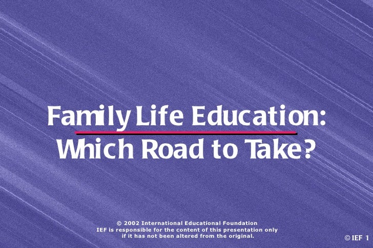 Family Life Education: Which Road to Take?          © 2002 International Educational Foundation   IEF is responsible for t...