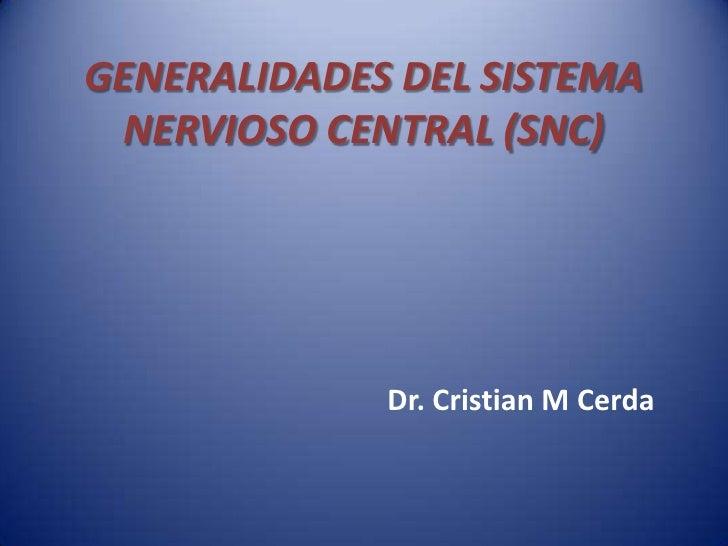 GENERALIDADES DEL SISTEMA NERVIOSO CENTRAL (SNC)             Dr. Cristian M Cerda