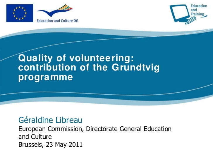 Quality of volunteering: contribution of the Grundtvig programme Géraldine Libreau European Commission, Directorate Genera...